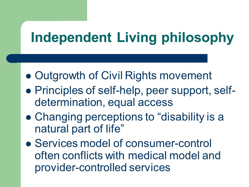 Independent Living philosophy Outgrowth of Civil Rights movement Principles of self-help, peer support, self- determination, equal access Changing perceptions to disability is a natural part of life Services model of consumer-control often conflicts with medical model and provider-controlled services