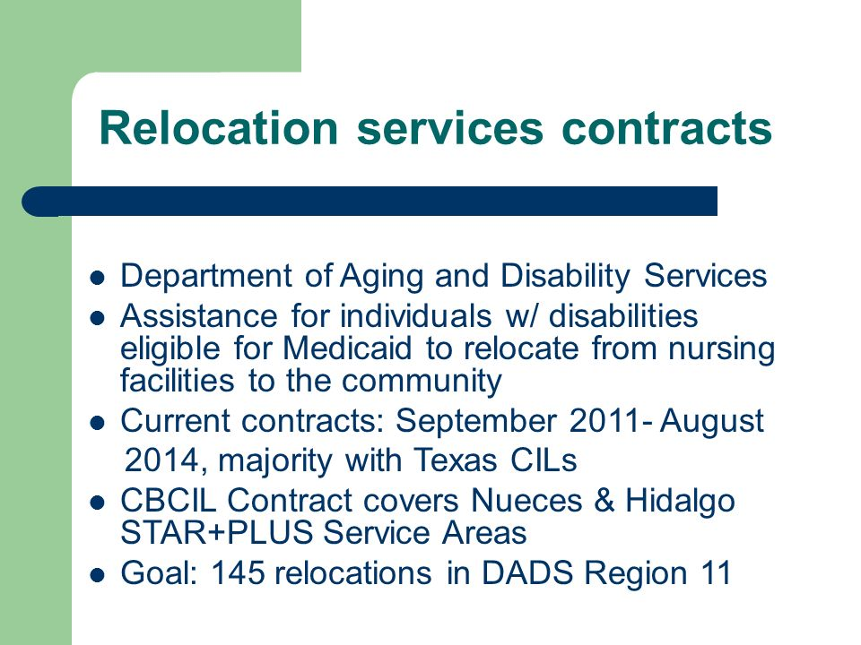 Relocation services contracts Department of Aging and Disability Services Assistance for individuals w/ disabilities eligible for Medicaid to relocate from nursing facilities to the community Current contracts: September August 2014, majority with Texas CILs CBCIL Contract covers Nueces & Hidalgo STAR+PLUS Service Areas Goal: 145 relocations in DADS Region 11