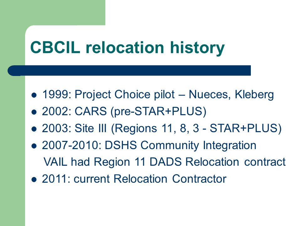 CBCIL relocation history 1999: Project Choice pilot – Nueces, Kleberg 2002: CARS (pre-STAR+PLUS) 2003: Site III (Regions 11, 8, 3 - STAR+PLUS) : DSHS Community Integration VAIL had Region 11 DADS Relocation contract 2011: current Relocation Contractor