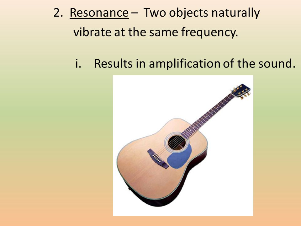 2. Resonance – Two objects naturally vibrate at the same frequency.