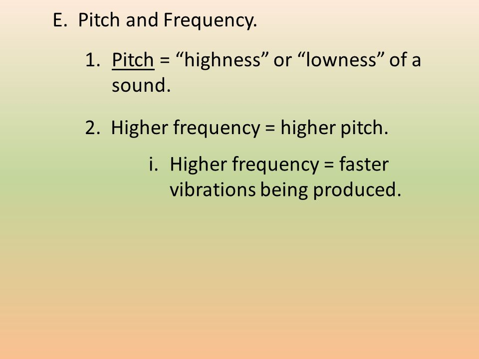 E. Pitch and Frequency. 1.Pitch = highness or lowness of a sound.