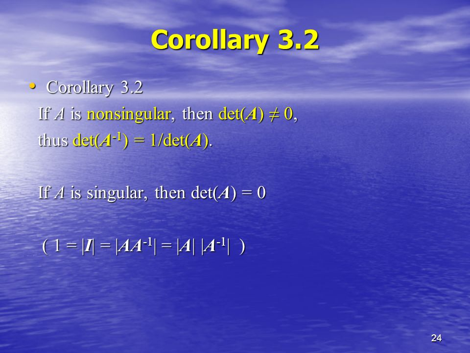 24 Corollary 3.2 Corollary 3.2 Corollary 3.2 If A is nonsingular, then det(A) ≠ 0, If A is nonsingular, then det(A) ≠ 0, thus det(A -1 ) = 1/det(A).