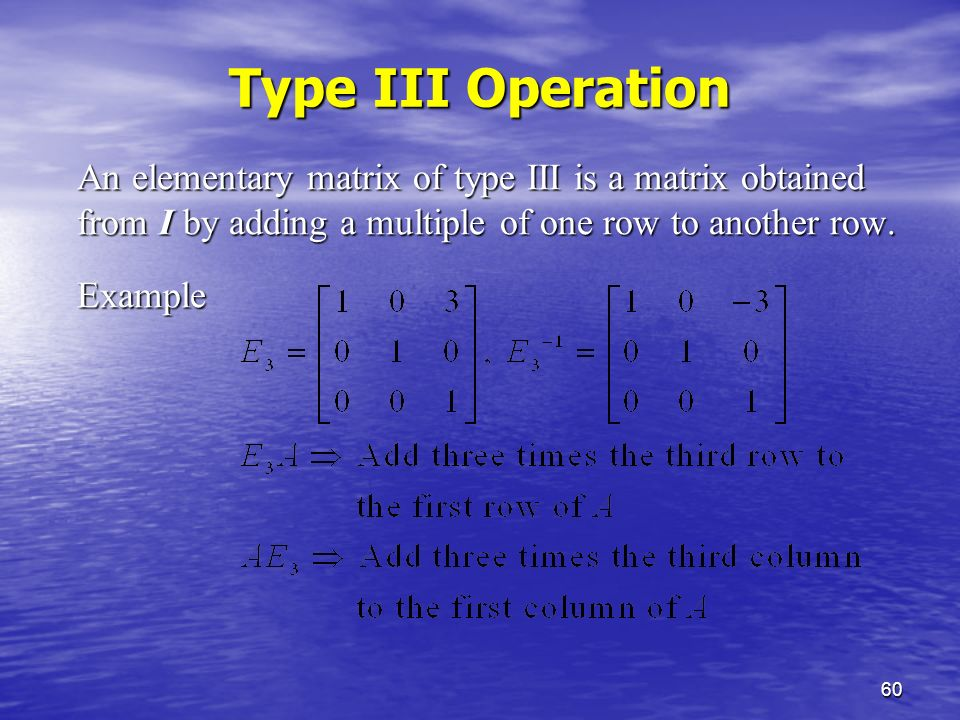 60 Type III Operation An elementary matrix of type III is a matrix obtained from I by adding a multiple of one row to another row.