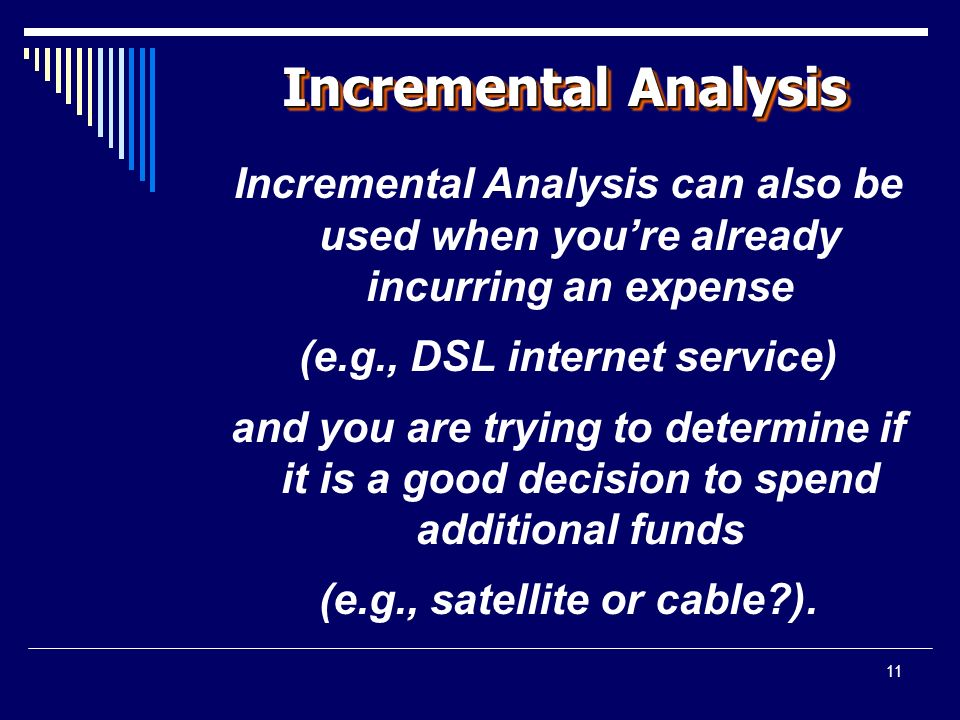 11 Incremental Analysis Incremental Analysis can also be used when you're already incurring an expense (e.g., DSL internet service) and you are trying to determine if it is a good decision to spend additional funds (e.g., satellite or cable ).