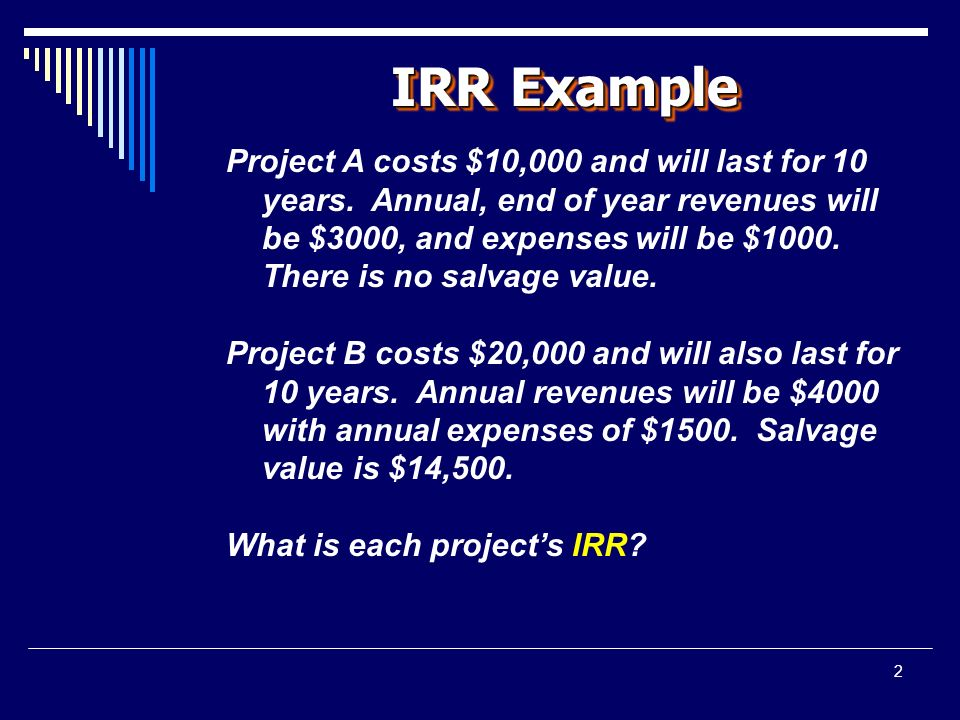 2 IRR Example Project A costs $10,000 and will last for 10 years.