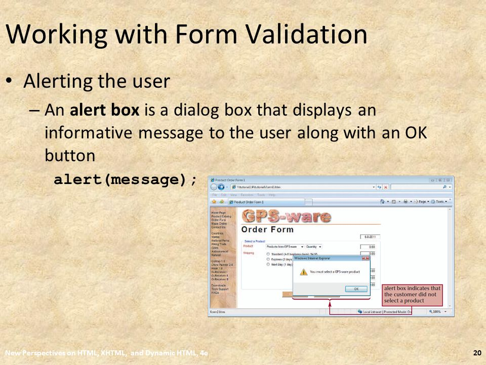 Working with Form Validation Alerting the user – An alert box is a dialog box that displays an informative message to the user along with an OK button alert(message); New Perspectives on HTML, XHTML, and Dynamic HTML, 4e20