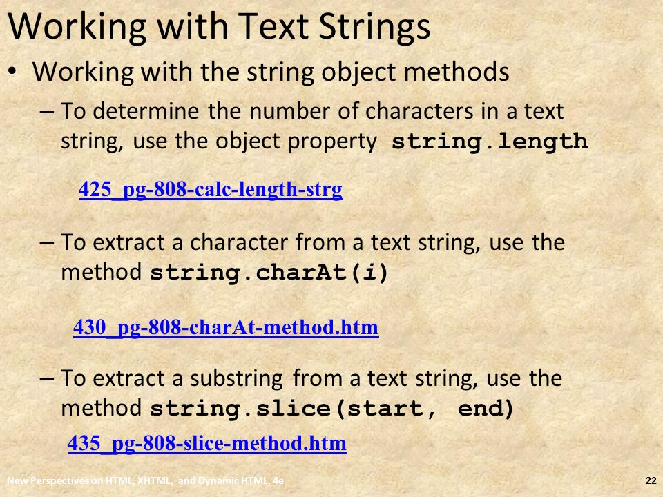 Working with Text Strings Working with the string object methods – To determine the number of characters in a text string, use the object property string.length – To extract a character from a text string, use the method string.charAt(i) – To extract a substring from a text string, use the method string.slice(start, end) New Perspectives on HTML, XHTML, and Dynamic HTML, 4e22 425_pg-808-calc-length-strg 430_pg-808-charAt-method.htm 435_pg-808-slice-method.htm
