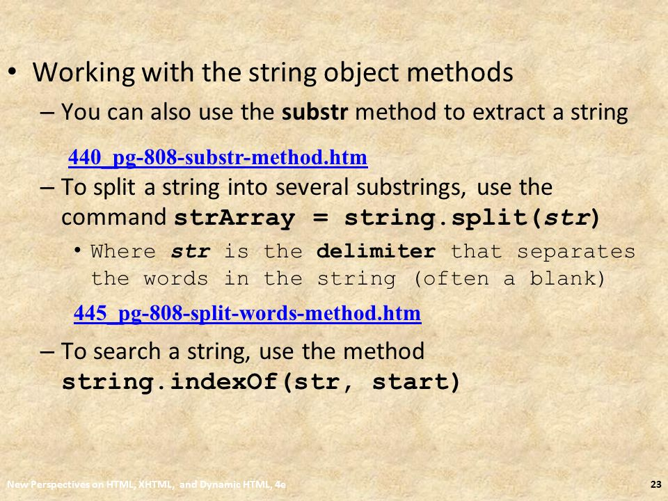 Working with the string object methods – You can also use the substr method to extract a string – To split a string into several substrings, use the command strArray = string.split(str) Where str is the delimiter that separates the words in the string (often a blank) – To search a string, use the method string.indexOf(str, start) New Perspectives on HTML, XHTML, and Dynamic HTML, 4e23 440_pg-808-substr-method.htm 445_pg-808-split-words-method.htm