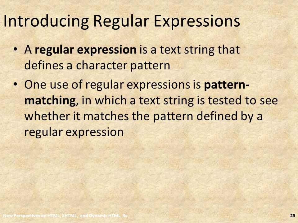 Introducing Regular Expressions A regular expression is a text string that defines a character pattern One use of regular expressions is pattern- matching, in which a text string is tested to see whether it matches the pattern defined by a regular expression New Perspectives on HTML, XHTML, and Dynamic HTML, 4e25