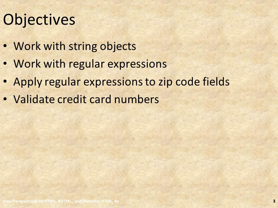 Objectives Work with string objects Work with regular expressions Apply regular expressions to zip code fields Validate credit card numbers New Perspectives on HTML, XHTML, and Dynamic HTML, 4e3