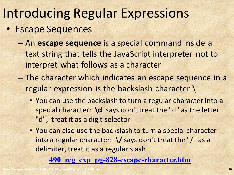 Introducing Regular Expressions Escape Sequences – An escape sequence is a special command inside a text string that tells the JavaScript interpreter not to interpret what follows as a character – The character which indicates an escape sequence in a regular expression is the backslash character \ You can use the backslash to turn a regular character into a special character: \d says don t treat the d as the letter d , treat it as a digit selector You can also use the backslash to turn a special character into a regular character: \/ says don t treat the / as a delimiter, treat it as a regular slash New Perspectives on HTML, XHTML, and Dynamic HTML, 4e34 490_reg_exp_pg-828-escape-character.htm