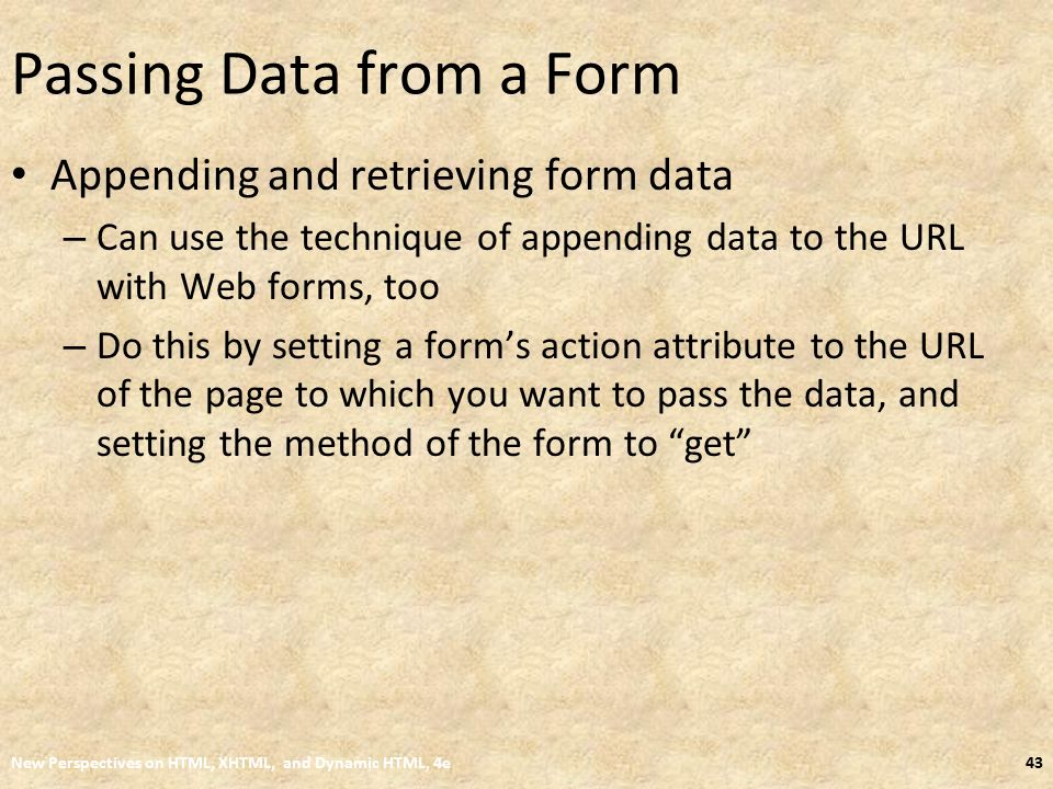 Passing Data from a Form Appending and retrieving form data – Can use the technique of appending data to the URL with Web forms, too – Do this by setting a form's action attribute to the URL of the page to which you want to pass the data, and setting the method of the form to get New Perspectives on HTML, XHTML, and Dynamic HTML, 4e43