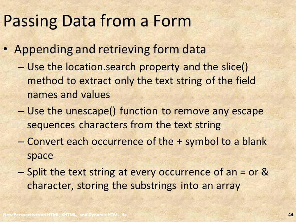 Passing Data from a Form Appending and retrieving form data – Use the location.search property and the slice() method to extract only the text string of the field names and values – Use the unescape() function to remove any escape sequences characters from the text string – Convert each occurrence of the + symbol to a blank space – Split the text string at every occurrence of an = or & character, storing the substrings into an array New Perspectives on HTML, XHTML, and Dynamic HTML, 4e44