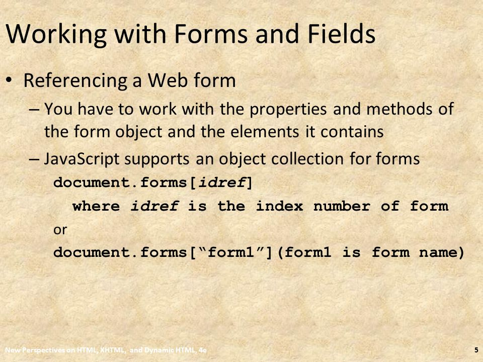 Working with Forms and Fields Referencing a Web form – You have to work with the properties and methods of the form object and the elements it contains – JavaScript supports an object collection for forms document.forms[idref] where idref is the index number of form or document.forms[ form1 ](form1 is form name) New Perspectives on HTML, XHTML, and Dynamic HTML, 4e5