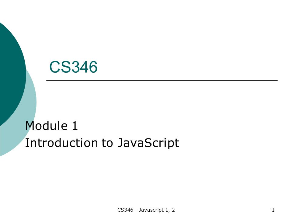CS346 - Javascript 1, 21 Module 1 Introduction to JavaScript CS346