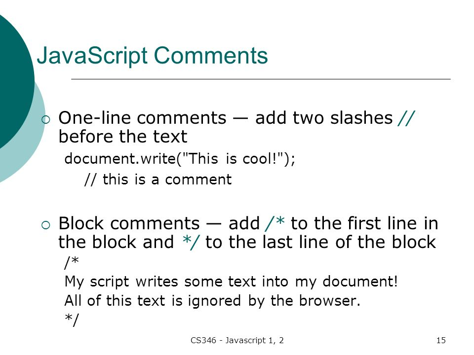 CS346 - Javascript 1, 215 JavaScript Comments  One-line comments — add two slashes // before the text document.write( This is cool! ); // this is a comment  Block comments — add /* to the first line in the block and */ to the last line of the block /* My script writes some text into my document.
