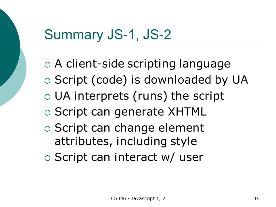 CS346 - Javascript 1, 219 Summary JS-1, JS-2  A client-side scripting language  Script (code) is downloaded by UA  UA interprets (runs) the script  Script can generate XHTML  Script can change element attributes, including style  Script can interact w/ user