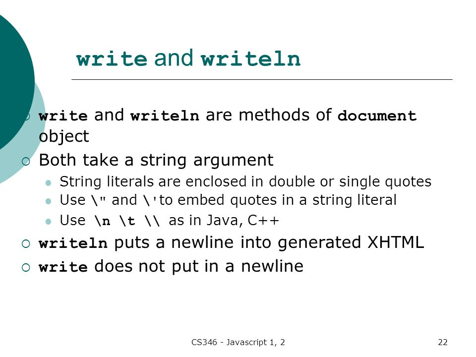 CS346 - Javascript 1, 222 write and writeln  write and writeln are methods of document object  Both take a string argument String literals are enclosed in double or single quotes Use \ and \ to embed quotes in a string literal Use \n \t \\ as in Java, C++  writeln puts a newline into generated XHTML  write does not put in a newline