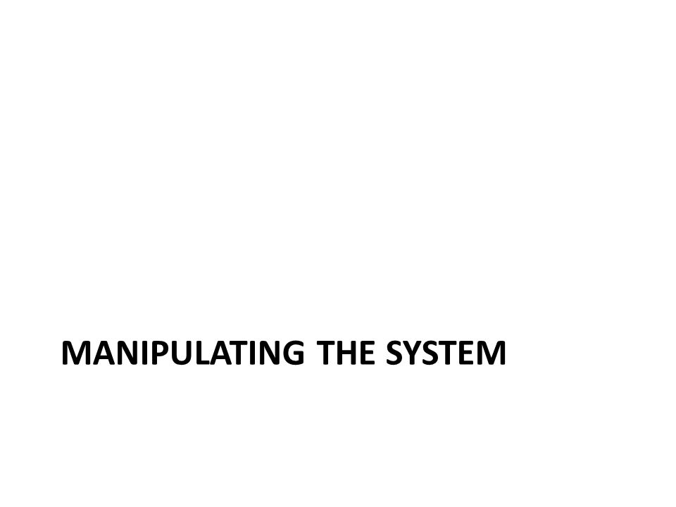 MANIPULATING THE SYSTEM