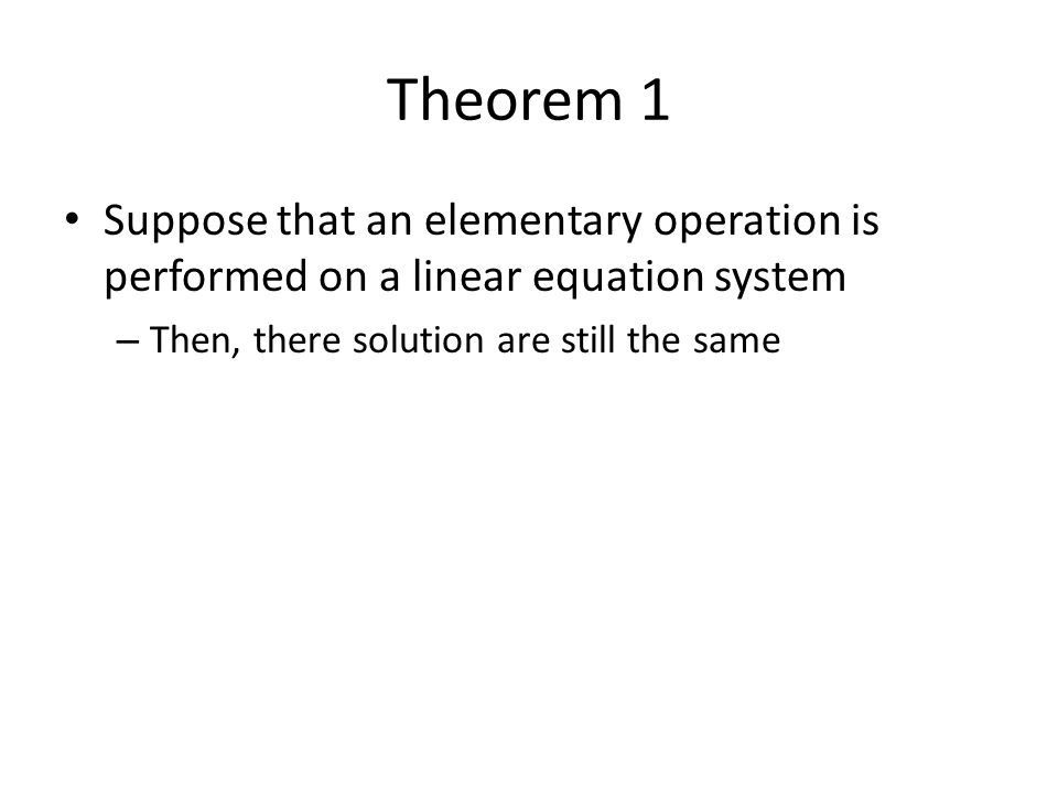 Theorem 1 Suppose that an elementary operation is performed on a linear equation system – Then, there solution are still the same