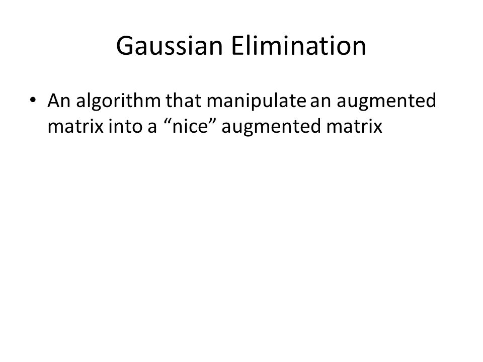 Gaussian Elimination An algorithm that manipulate an augmented matrix into a nice augmented matrix