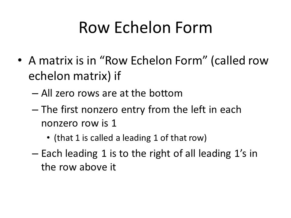 Row Echelon Form A matrix is in Row Echelon Form (called row echelon matrix) if – All zero rows are at the bottom – The first nonzero entry from the left in each nonzero row is 1 (that 1 is called a leading 1 of that row) – Each leading 1 is to the right of all leading 1's in the row above it