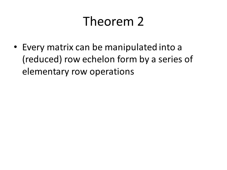 Theorem 2 Every matrix can be manipulated into a (reduced) row echelon form by a series of elementary row operations