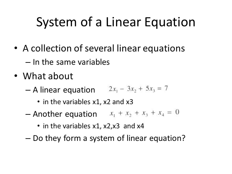 System of a Linear Equation A collection of several linear equations – In the same variables What about – A linear equation in the variables x1, x2 and x3 – Another equation in the variables x1, x2,x3 and x4 – Do they form a system of linear equation