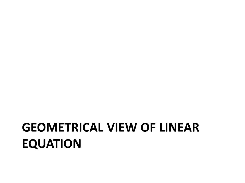 GEOMETRICAL VIEW OF LINEAR EQUATION
