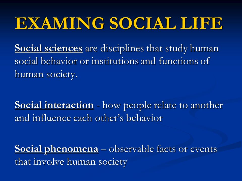 EXAMING SOCIAL LIFE Social sciences are disciplines that study human social behavior or institutions and functions of human society. Social interactio