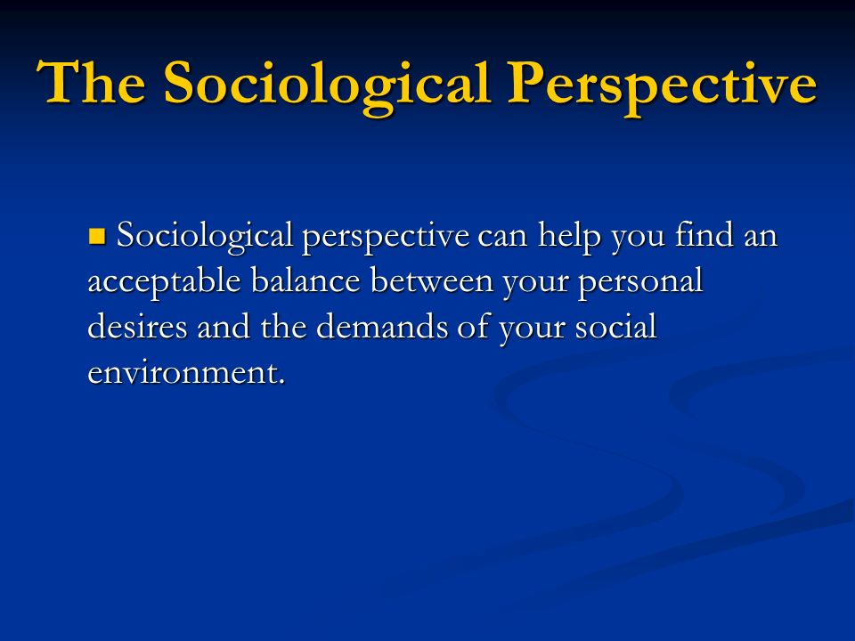The Sociological Perspective Sociological perspective can help you find an acceptable balance between your personal desires and the demands of your so