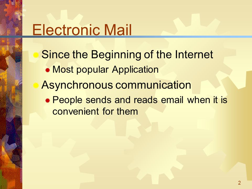 2 Electronic Mail  Since the Beginning of the Internet  Most popular Application  Asynchronous communication  People sends and reads  when it is convenient for them