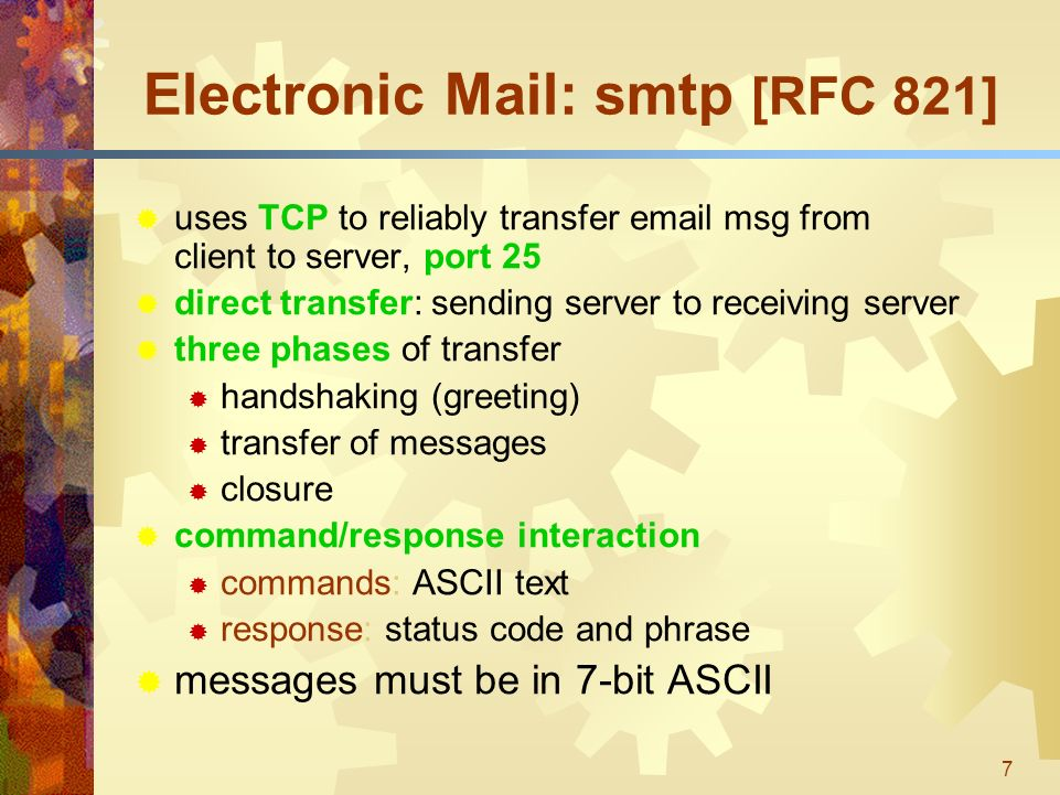 7 Electronic Mail: smtp [RFC 821]  uses TCP to reliably transfer  msg from client to server, port 25  direct transfer: sending server to receiving server  three phases of transfer  handshaking (greeting)  transfer of messages  closure  command/response interaction  commands: ASCII text  response: status code and phrase  messages must be in 7-bit ASCII