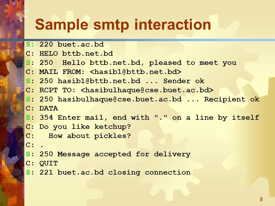 8 Sample smtp interaction S: 220 buet.ac.bd C: HELO bttb.net.bd S: 250 Hello bttb.net.bd, pleased to meet you C: MAIL FROM: S: 250