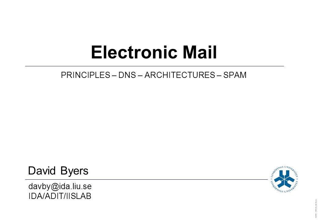 David Byers davby@ida.liu.se IDA/ADIT/IISLAB ©2003–2004 David Byers Electronic Mail PRINCIPLES – DNS – ARCHITECTURES – SPAM