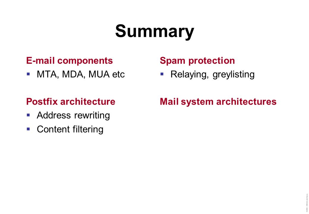 ©2003–2004 David Byers Summary E-mail components  MTA, MDA, MUA etc Postfix architecture  Address rewriting  Content filtering Spam protection  Relaying, greylisting Mail system architectures