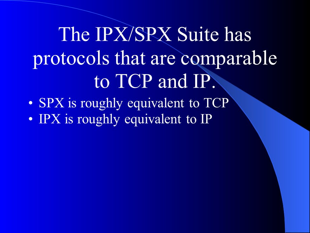 The IPX/SPX Suite has protocols that are comparable to TCP and IP.