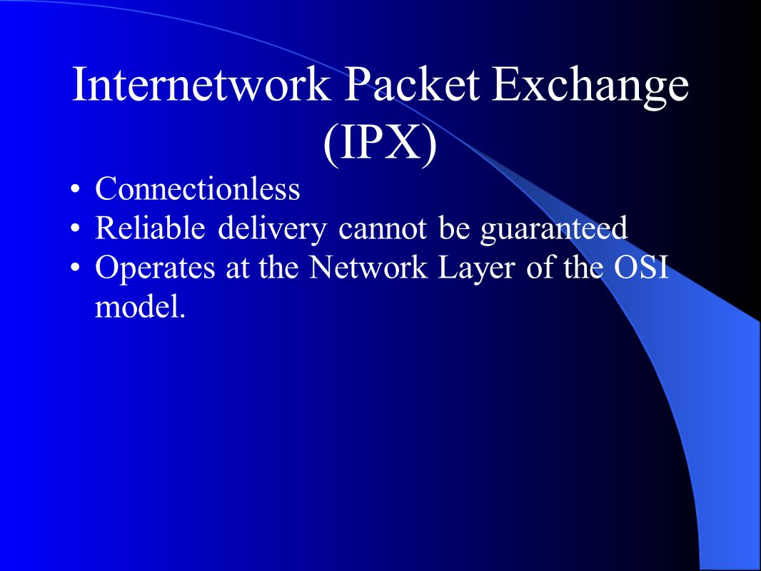 Internetwork Packet Exchange (IPX) Connectionless Reliable delivery cannot be guaranteed Operates at the Network Layer of the OSI model.