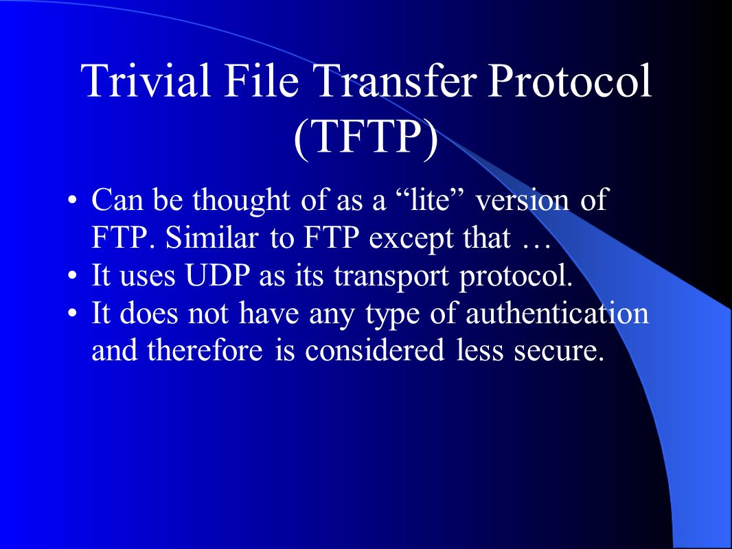 Trivial File Transfer Protocol (TFTP) Can be thought of as a lite version of FTP.
