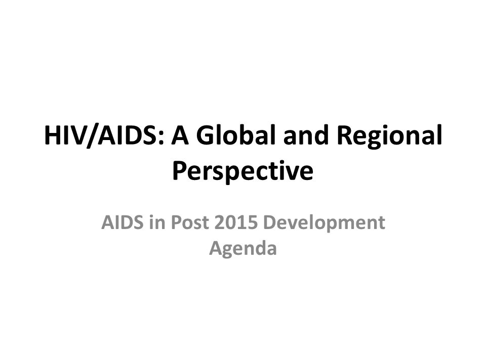 HIV/AIDS: A Global and Regional Perspective AIDS in Post 2015 Development Agenda