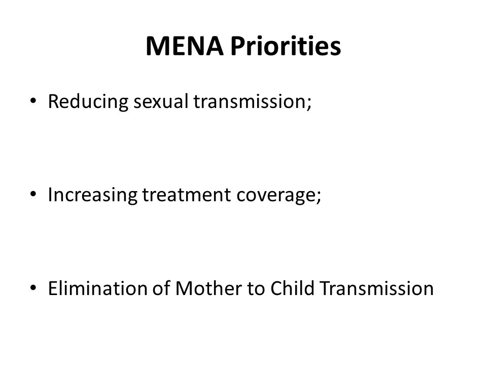 MENA Priorities Reducing sexual transmission; Increasing treatment coverage; Elimination of Mother to Child Transmission