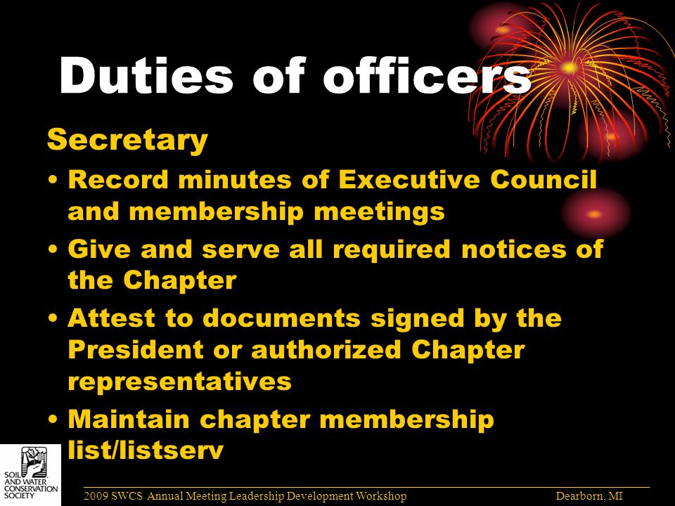 Duties of officers Secretary Record minutes of Executive Council and membership meetings Give and serve all required notices of the Chapter Attest to documents signed by the President or authorized Chapter representatives Maintain chapter membership list/listserv ______________________________________________________________________________________ 2009 SWCS Annual Meeting Leadership Development Workshop Dearborn, MI