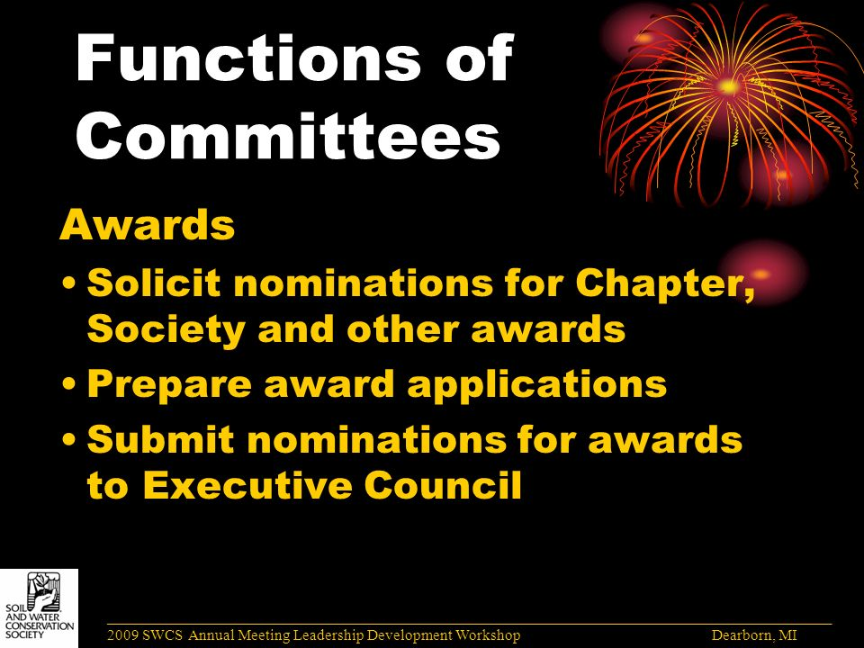 Functions of Committees Awards Solicit nominations for Chapter, Society and other awards Prepare award applications Submit nominations for awards to Executive Council ______________________________________________________________________________________ 2009 SWCS Annual Meeting Leadership Development Workshop Dearborn, MI