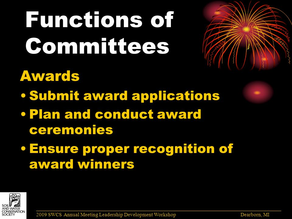Functions of Committees Awards Submit award applications Plan and conduct award ceremonies Ensure proper recognition of award winners ______________________________________________________________________________________ 2009 SWCS Annual Meeting Leadership Development Workshop Dearborn, MI