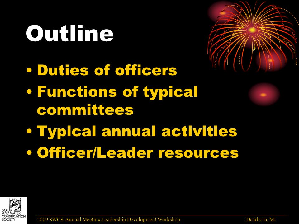 Outline Duties of officers Functions of typical committees Typical annual activities Officer/Leader resources ______________________________________________________________________________________ 2009 SWCS Annual Meeting Leadership Development Workshop Dearborn, MI