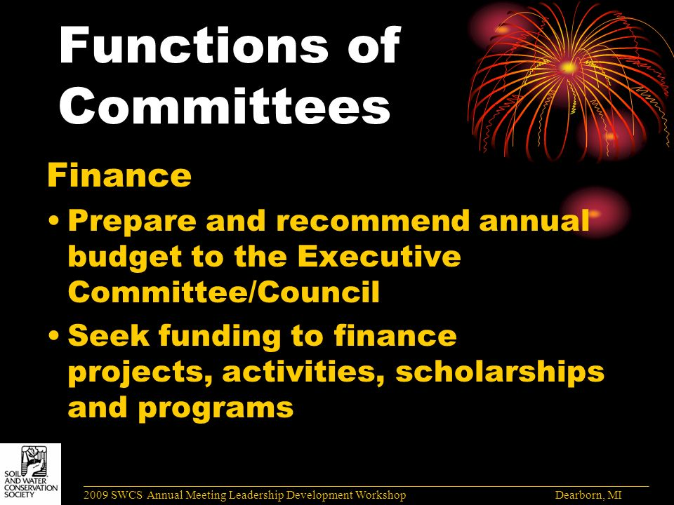 Functions of Committees Finance Prepare and recommend annual budget to the Executive Committee/Council Seek funding to finance projects, activities, scholarships and programs ______________________________________________________________________________________ 2009 SWCS Annual Meeting Leadership Development Workshop Dearborn, MI