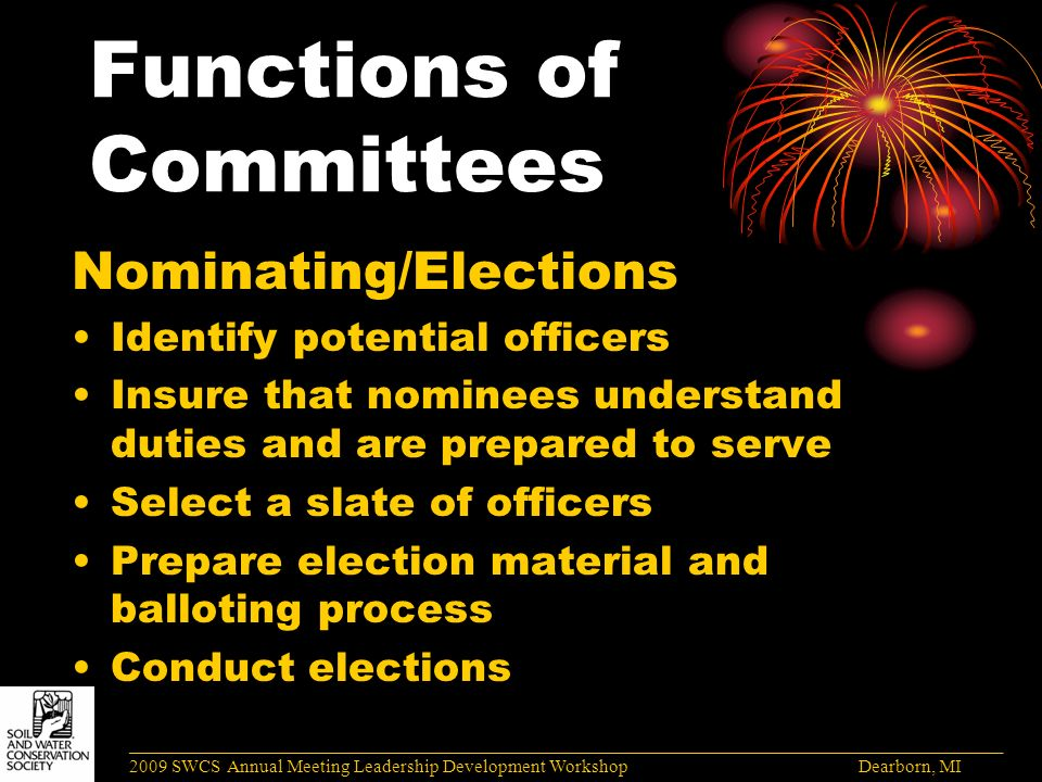 Functions of Committees Nominating/Elections Identify potential officers Insure that nominees understand duties and are prepared to serve Select a slate of officers Prepare election material and balloting process Conduct elections ______________________________________________________________________________________ 2009 SWCS Annual Meeting Leadership Development Workshop Dearborn, MI