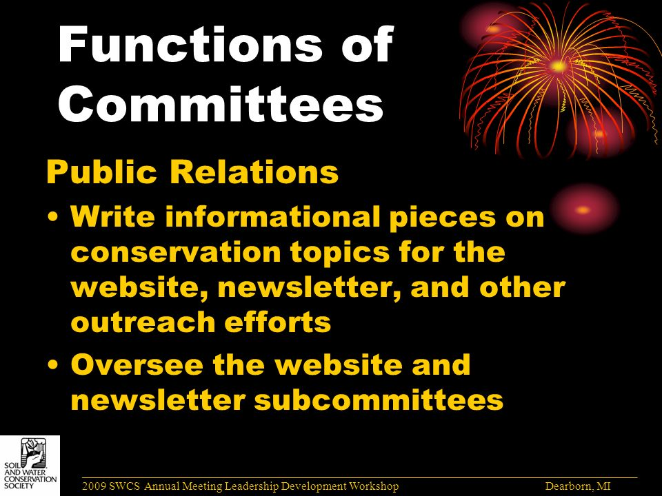 Functions of Committees Public Relations Write informational pieces on conservation topics for the website, newsletter, and other outreach efforts Oversee the website and newsletter subcommittees ______________________________________________________________________________________ 2009 SWCS Annual Meeting Leadership Development Workshop Dearborn, MI