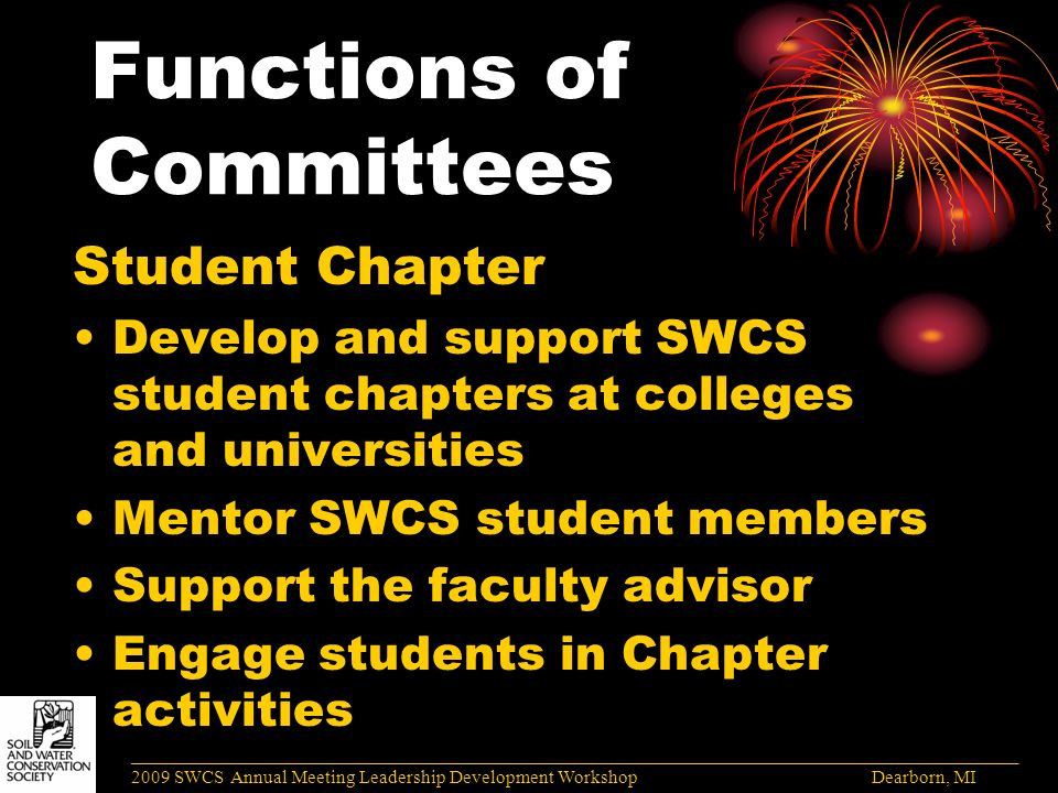 Functions of Committees Student Chapter Develop and support SWCS student chapters at colleges and universities Mentor SWCS student members Support the faculty advisor Engage students in Chapter activities ______________________________________________________________________________________ 2009 SWCS Annual Meeting Leadership Development Workshop Dearborn, MI