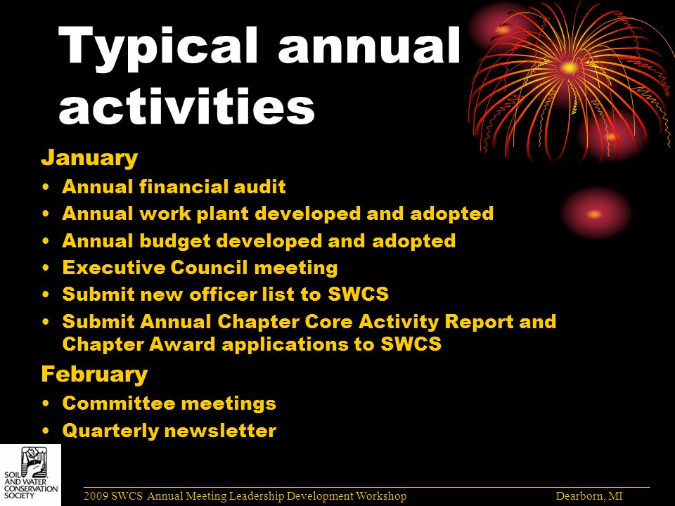 Typical annual activities January Annual financial audit Annual work plant developed and adopted Annual budget developed and adopted Executive Council meeting Submit new officer list to SWCS Submit Annual Chapter Core Activity Report and Chapter Award applications to SWCS February Committee meetings Quarterly newsletter ______________________________________________________________________________________ 2009 SWCS Annual Meeting Leadership Development Workshop Dearborn, MI